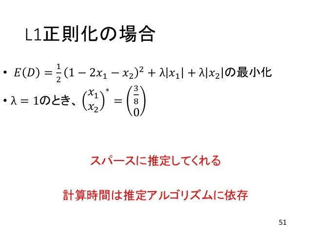 L1正則化の場合 • 𝐸 𝐷 = 1 2 1 − 2𝑥1 − 𝑥2 2 + λ 𝑥1 + λ 𝑥2 の最小化 • λ = 1のとき、 𝑥1 𝑥2 ∗ = 3 8 0 スパースに推定してくれる 計算時間は推定アルゴリズムに依存 51