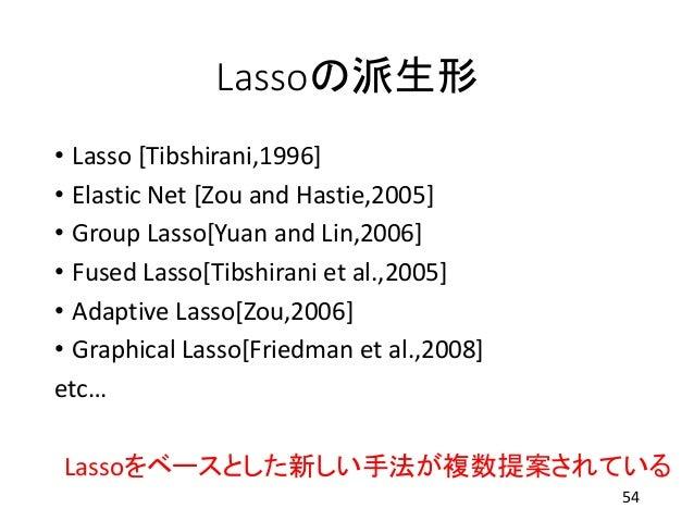 Lassoの派生形 • Lasso [Tibshirani,1996] • Elastic Net [Zou and Hastie,2005] • Group Lasso[Yuan and Lin,2006] • Fused Lasso[Tib...
