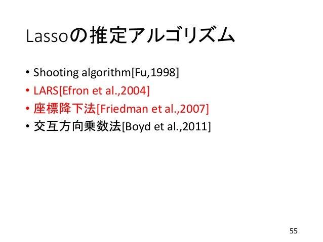 Lassoの推定アルゴリズム • Shooting algorithm[Fu,1998] • LARS[Efron et al.,2004] • 座標降下法[Friedman et al.,2007] • 交互方向乗数法[Boyd et al....