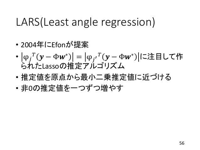 LARS(Least angle regression) • 2004年にEfonが提案 • φ 𝑗 𝑇 𝒚 − Φ𝒘∗ = φ 𝑗′ 𝑇 𝒚 − Φ𝒘∗ に注目して作 られたLassoの推定アルゴリズム • 推定値を原点から最小二乗推定値に近...