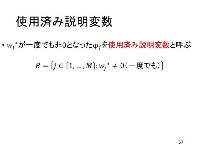 使用済み説明変数 • 𝑤𝑗 ∗が一度でも非0となったφ 𝑗を使用済み説明変数と呼ぶ 𝐵 = 𝑗 ∈ 1, … , 𝑀 : 𝑤𝑗 ∗ ≠ 0(一度でも) 57