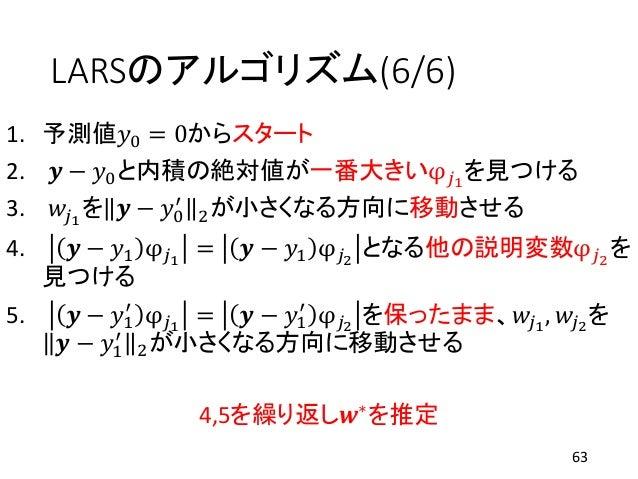 LARSのアルゴリズム(6/6) 1. 予測値𝑦0 = 0からスタート 2. 𝒚 − 𝑦0と内積の絶対値が一番大きいφ 𝑗1 を見つける 3. 𝑤𝑗1 を 𝒚 − 𝑦0 ′ 2が小さくなる方向に移動させる 4. 𝒚 − 𝑦1 φ 𝑗1 = 𝒚 ...