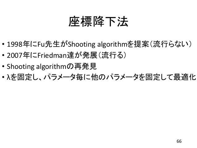 座標降下法 • 1998年にFu先生がShooting algorithmを提案(流行らない) • 2007年にFriedman達が発展(流行る) • Shooting algorithmの再発見 • λを固定し、パラメータ毎に他のパラメータを...