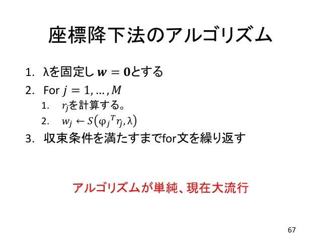 座標降下法のアルゴリズム 1. λを固定し 𝒘 = 𝟎とする 2. For 𝑗 = 1, … , 𝑀 1. 𝑟𝑗を計算する。 2. 𝑤𝑗 ← 𝑆 φ 𝑗 𝑇 𝑟𝑗, λ 3. 収束条件を満たすまでfor文を繰り返す アルゴリズムが単純、現在大流...