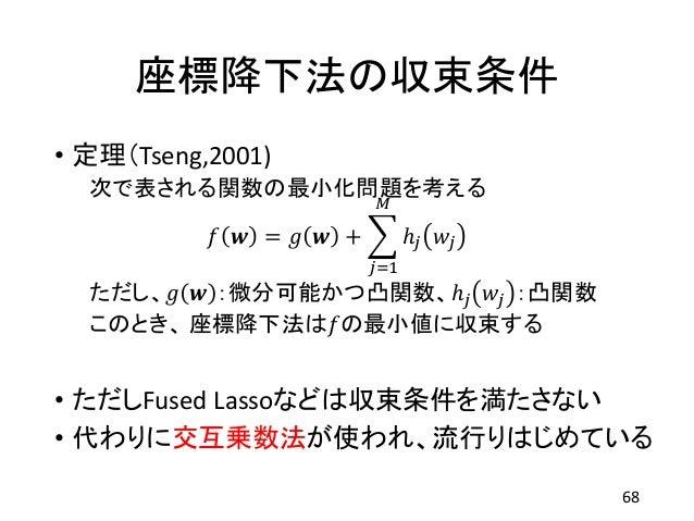 座標降下法の収束条件 • 定理(Tseng,2001) 次で表される関数の最小化問題を考える 𝑓 𝒘 = 𝑔 𝒘 + 𝑗=1 𝑀 ℎ𝑗 𝑤𝑗 ただし、𝑔 𝒘 :微分可能かつ凸関数、ℎ𝑗 𝑤𝑗 :凸関数 このとき、 座標降下法は𝑓の最小値に収束す...
