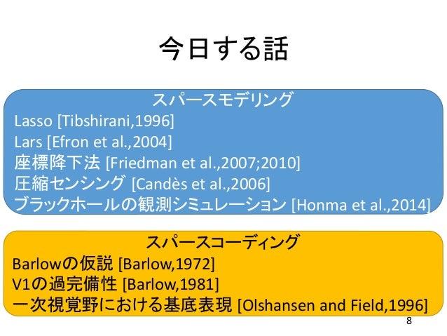 今日する話 8 スパースモデリング Lasso [Tibshirani,1996] Lars [Efron et al.,2004] 座標降下法 [Friedman et al.,2007;2010] 圧縮センシング [Candès et al...