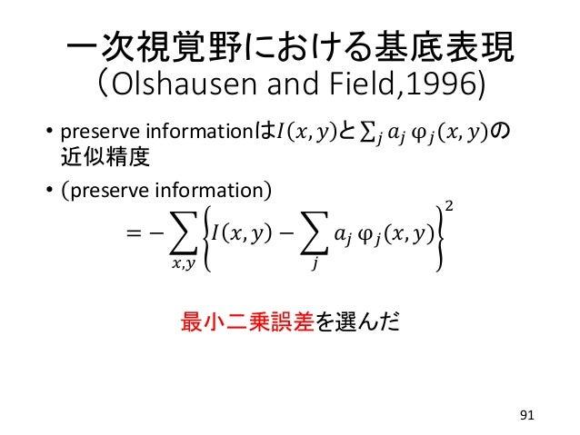 一次視覚野における基底表現 (Olshausen and Field,1996) • preserve informationは𝐼 𝑥, 𝑦 と 𝑗 𝑎𝑗 φ 𝑗(𝑥, 𝑦)の 近似精度 • preserve information = − 𝑥...