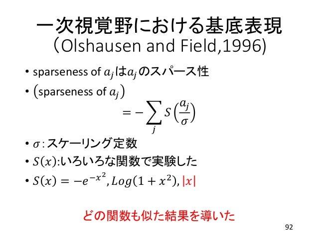 一次視覚野における基底表現 (Olshausen and Field,1996) • sparseness of 𝑎𝑗は𝑎𝑗のスパース性 • sparseness of 𝑎𝑗 = − 𝑗 𝑆 𝑎𝑗 𝜎 • 𝜎:スケーリング定数 • 𝑆 𝑥 :い...