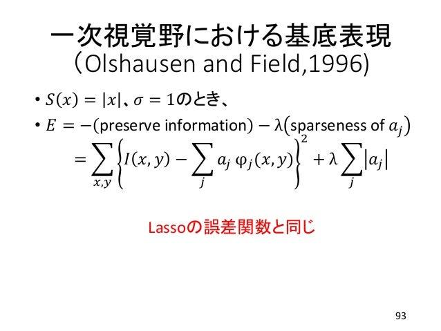 一次視覚野における基底表現 (Olshausen and Field,1996) • 𝑆 𝑥 = 𝑥 、 𝜎 = 1のとき、 • 𝐸 = − preserve information − λ sparseness of 𝑎𝑗 = 𝑥,𝑦 𝐼 𝑥...