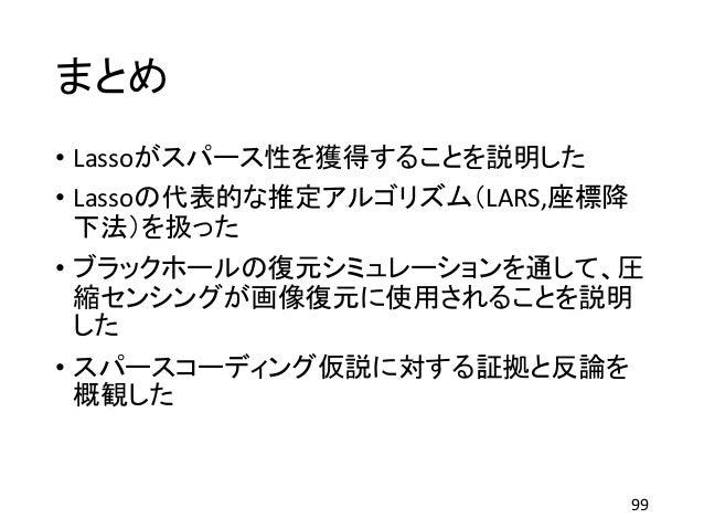 まとめ • Lassoがスパース性を獲得することを説明した • Lassoの代表的な推定アルゴリズム(LARS,座標降 下法)を扱った • ブラックホールの復元シミュレーションを通して、圧 縮センシングが画像復元に使用されることを説明 した •...
