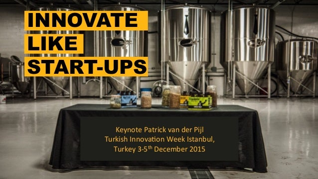 INNOVATE LIKE START-UPS Keynote	   Patrick	   van	   der	   Pijl	    Turkish	   Innova7on	   Week	   Istanbul,	   	    Tur...