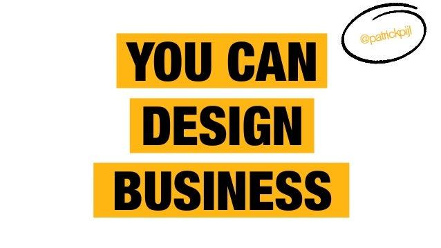 YOU CAN  DESIGN BUSINESS @patrickpijl