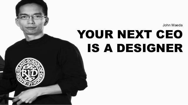 John Maeda YOUR NEXT CEO IS A DESIGNER