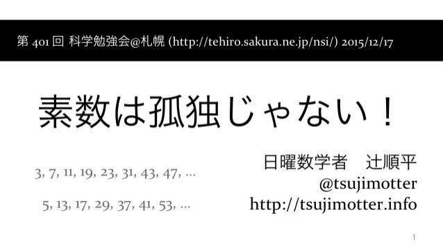 素数は孤独じゃない! 日曜数学者辻順平 @tsujimotter http://tsujimotter.info 1 第401回 科学勉強会@札幌(http://tehiro.sakura.ne.jp/nsi/)2015/12/...