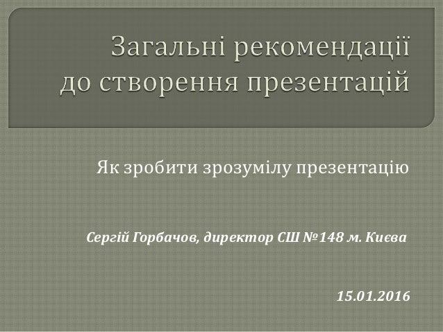 Сергій Горбачов, директор СШ №148 м. Києва Як зробити зрозумілу презентацію 15.01.2016