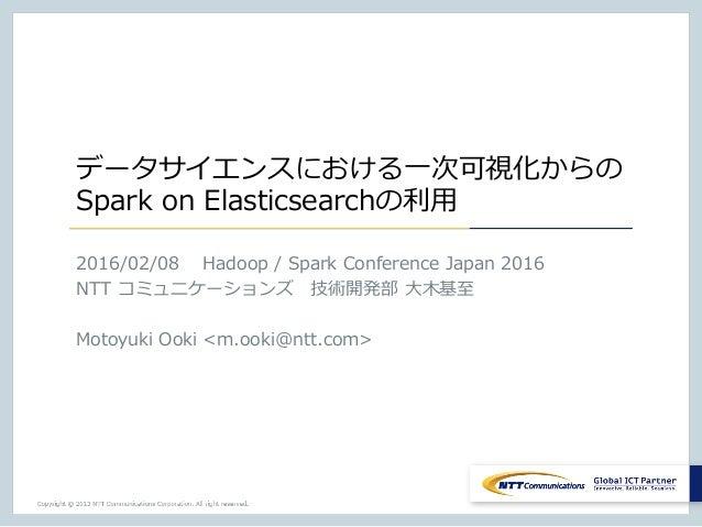 データサイエンスにおける⼀次可視化からの Spark on Elasticsearchの利⽤ 2016/02/08 Hadoop / Spark Conference Japan 2016 NTT コミュニケーションズ技術開発部 ⼤⽊基⾄ ...