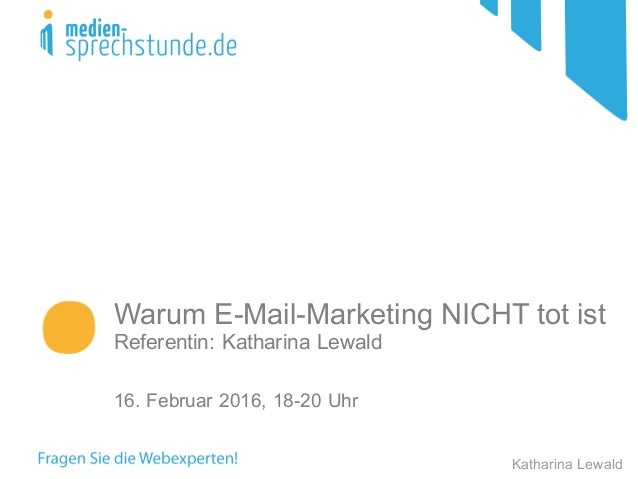 Warum E-Mail-Marketing NICHT tot ist Referentin: Katharina Lewald 16. Februar 2016, 18-20 Uhr Katharina Lewald
