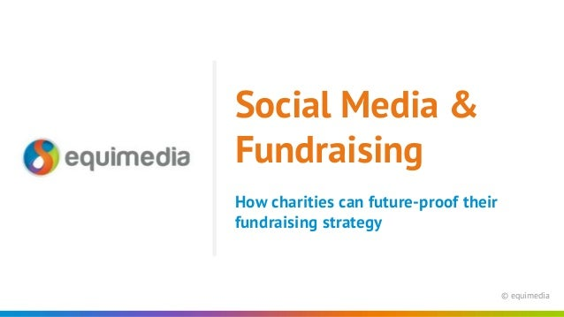 © equimedia How charities can future-proof their fundraising strategy Social Media & Fundraising