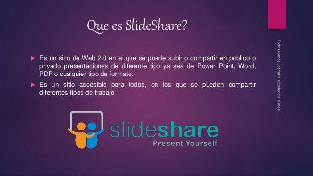 Que es SlideShare?  Es un sitio de Web 2.0 en el que se puede subir o compartir en publico o privado presentaciones de di...