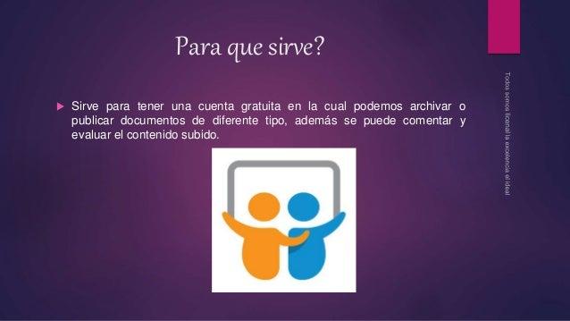 Para que sirve?  Sirve para tener una cuenta gratuita en la cual podemos archivar o publicar documentos de diferente tipo...