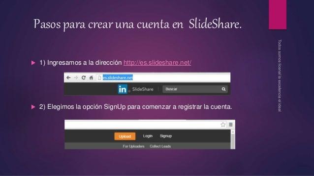 Pasos para crear una cuenta en SlideShare.  1) Ingresamos a la dirección http://es.slideshare.net/  2) Elegimos la opció...