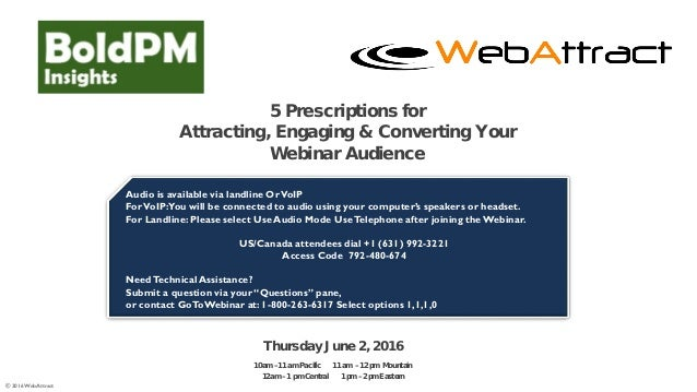 © 2016 WebAttract 5 Prescriptions for Attracting, Engaging & Converting Your Webinar Audience Audio is available via landl...