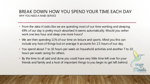 BREAK DOWN HOW YOU SPEND YOUR TIME EACH DAY WHY YOU NEED A MAID SERVICE • From the data it looks like we are spending most...