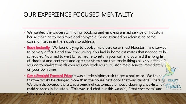 OUR EXPERIENCE FOCUSED MENTALITY • We wanted the process of finding, booking and enjoying a maid service or Houston house ...