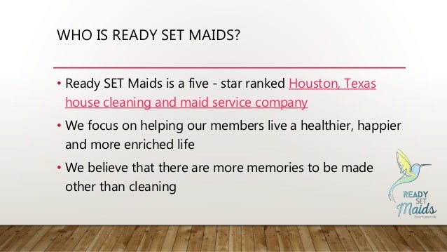 WHO IS READY SET MAIDS? • Ready SET Maids is a five - star ranked Houston, Texas house cleaning and maid service company •...