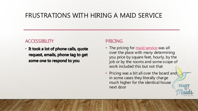 FRUSTRATIONS WITH HIRING A MAID SERVICE ACCESSIBILITY • It took a lot of phone calls, quote request, emails, phone tag to ...
