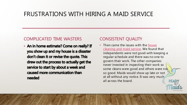 FRUSTRATIONS WITH HIRING A MAID SERVICE COMPLICATED TIME WASTERS • An in home estimate? Come on really? If you show up and...