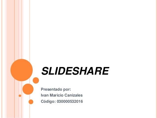 SLIDESHARE Presentado por: Ivan Maricio Canizales Código: 030000532016