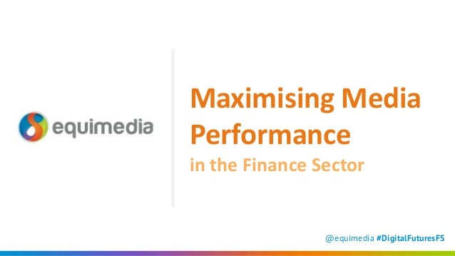 @equimedia #DigitalFuturesFS Maximising Media Performance in the Finance Sector