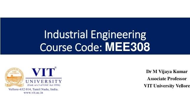 Industrial Engineering Course Code: MEE308 Dr M Vijaya Kumar Associate Professor VIT University Vellore