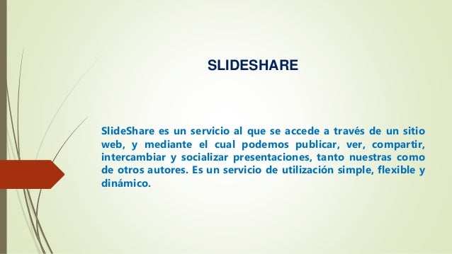 SLIDESHARE SlideShare es un servicio al que se accede a través de un sitio web, y mediante el cual podemos publicar, ver, ...