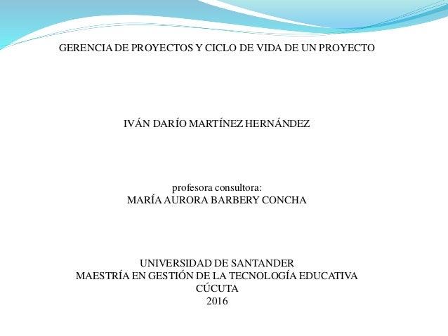 GERENCIA DE PROYECTOS Y CICLO DE VIDA DE UN PROYECTO IVÁN DARÍO MARTÍNEZ HERNÁNDEZ profesora consultora: MARÍAAURORA BARBE...