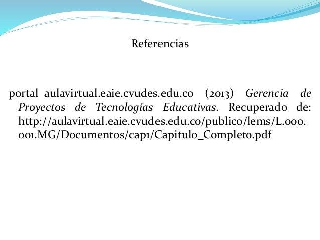 Referencias portal_aulavirtual.eaie.cvudes.edu.co (2013) Gerencia de Proyectos de Tecnologías Educativas. Recuperado de: h...