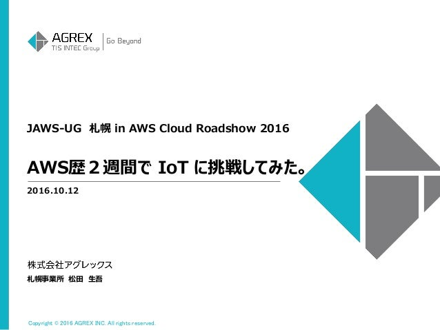 Copyright © 2016 AGREX INC. All rights reserved. JAWS-UG 札幌 in AWS Cloud Roadshow 2016 2016.10.12 札幌事業所 松田 生吾 AWS歴2週間で IoT...
