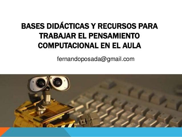 BASES DIDÁCTICAS Y RECURSOS PARA TRABAJAR EL PENSAMIENTO COMPUTACIONAL EN EL AULA fernandoposada@gmail.com