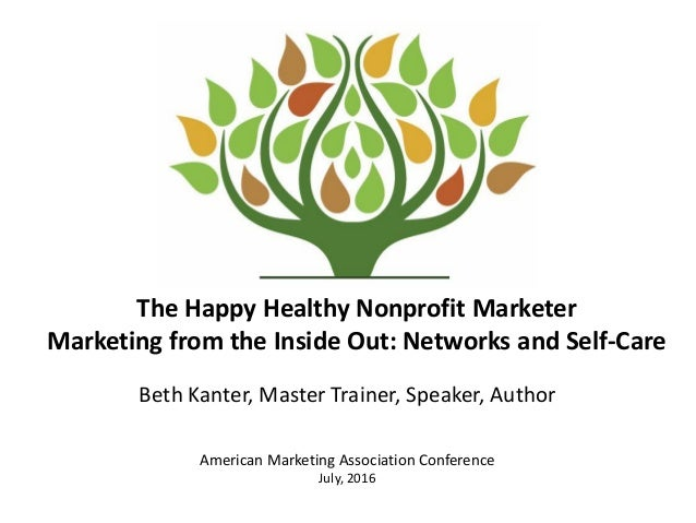 The Happy Healthy Nonprofit Marketer Marketing from the Inside Out: Networks and Self-Care Beth Kanter, Master Trainer, Sp...