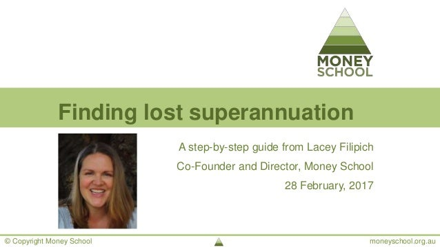 © Copyright Money School moneyschool.org.au Finding lost superannuation A step-by-step guide from Lacey Filipich Co-Founde...