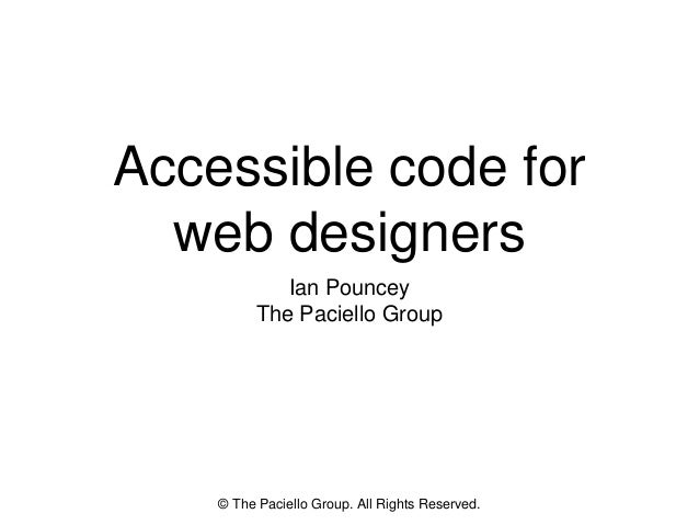 Accessible code for web designers Ian Pouncey The Paciello Group © The Paciello Group. All Rights Reserved.