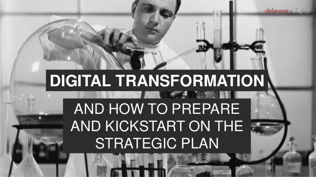 DIGITAL TRANSFORMATION AND HOW TO PREPARE AND KICKSTART ON THE STRATEGIC PLAN