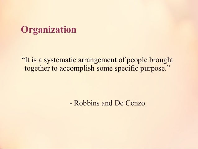 """Organization """"It is a systematic arrangement of people brought together to accomplish some specific purpose."""" - Robbins an..."""