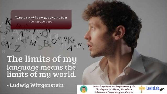 Τα όρια της γλώσσας μου είναι τα όρια του κόσμου μου… Το υλικό σχεδίασε και διαμόρφωσε η Εύη Ελευθερίου, Φιλόλογος, Υποψήφ...