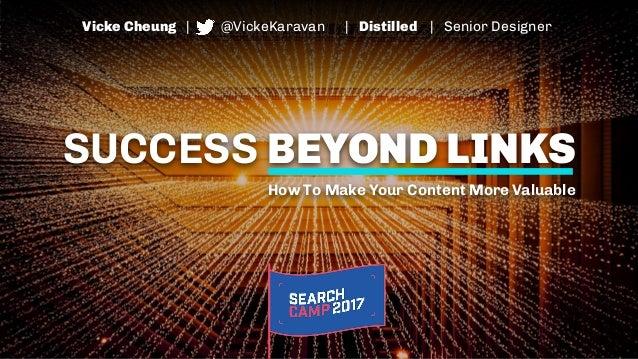 SUCCESS BEYOND LINKS How To Make Your Content More Valuable Vicke Cheung | @VickeKaravan | Distilled | Senior Designer