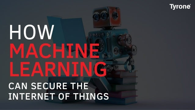 MACHINE LEARNING CAN SECURE THE INTERNET OF THINGS HOW