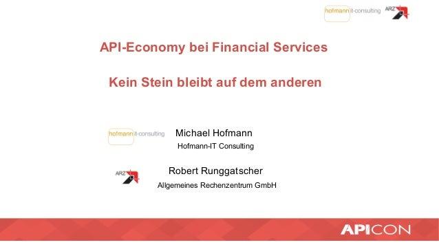 API-Economy bei Financial Services Kein Stein bleibt auf dem anderen Michael Hofmann Hofmann-IT Consulting Robert Runggats...