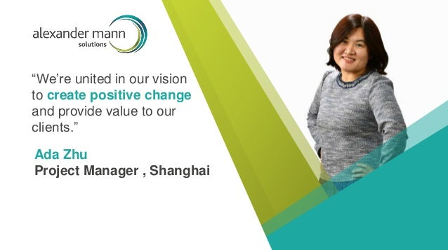 """We're united in our vision to create positive change and provide value to our clients."" Ada Zhu Project Manager , Shanghai"