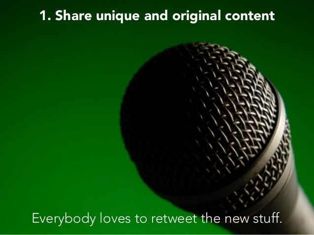 1. Share unique and original content Everybody loves to retweet the new stuff.